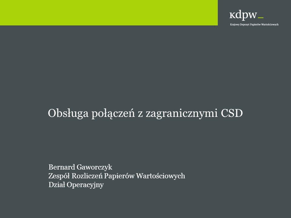 Obsługa połączeń z zagranicznymi CSD Bernard Gaworczyk Zespół Rozliczeń Papierów Wartościowych Dział Operacyjny