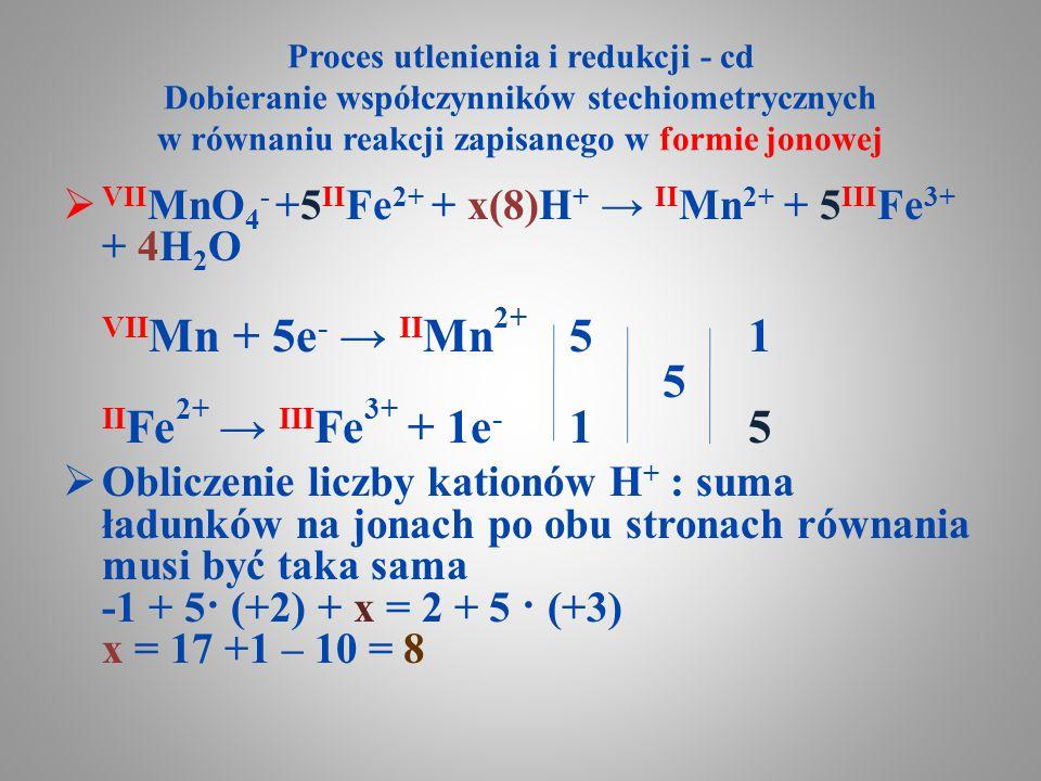 Proces utlenienia i redukcji - cd Dobieranie współczynników stechiometrycznych w równaniu reakcji zapisanego w formie jonowej  VII MnO 4 - +5 II Fe 2
