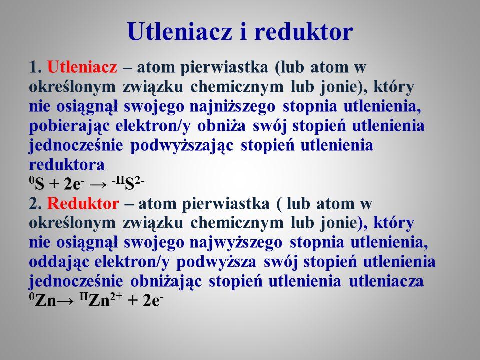 Utleniacz i reduktor  Reduktor – dobrym reduktorem może być pierwiastek, który w stanie wolnym lub w danym związku chemicznym nie występuje na swoim najwyższym stopniu utlenienia, czyli może podwyższyć swój stopień utlenienia (przykłady: wodór, metale o niskiej elektroujemności - elektrododatnie, węgiel, tlenek węgla(II), aniony chlorkowe, bromkowe, jodkowe  Utleniacz – dobrym utleniaczem może być pierwiastek, który w stanie wolnym lub danym związku chemicznym nie występuje na swoim najniższym stopniu utlenienia, czyli może swój stopień utlenienia obniżyć (przykłady: O 2, O 3, PbO 2, HNO 3, H 2 SO 4 (stężony), HClO 3, HClO 4, H 2 O 2, KMnO 4, H 2 Cr 2 O 7 )