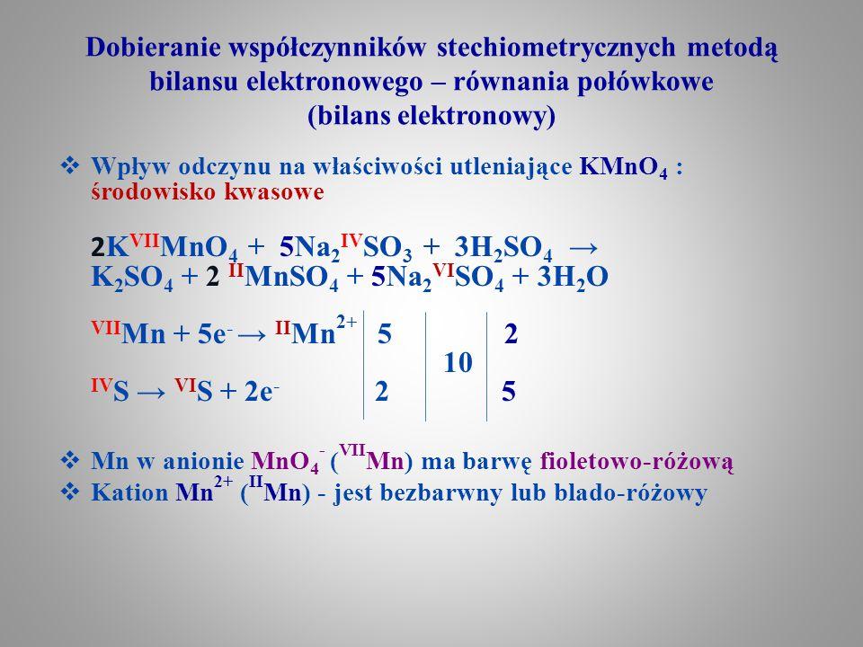 Dobieranie współczynników stechiometrycznych metodą bilansu elektronowego – równania połówkowe (bilans elektronowy)  Wpływ odczynu na właściwości utleniające KMnO 4 – środowisko zasadowe 2K VII MnO 4 + Na 2 IV SO 3 + 2KOH → 2K 2 VI MnO 4 + Na 2 VI SO 4 + H 2 O VII Mn + 1e - → VI Mn 1 2 2 IV S → VI S + 2e - 2 1  Mn w anionie MnO 4 - ( VII Mn) ma barwę fioletowo- różową  Mn w anionie MnO 4 2- ( VI Mn) ma barwę zieloną