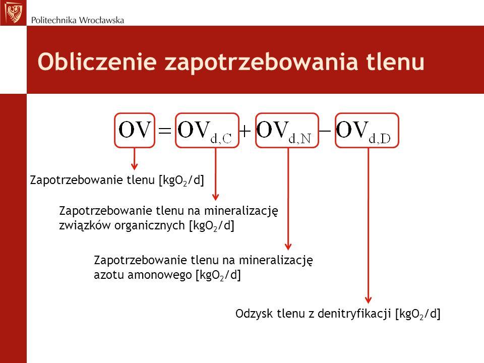 Obliczenie zapotrzebowania tlenu Zapotrzebowanie tlenu [kgO 2 /d] Zapotrzebowanie tlenu na mineralizację związków organicznych [kgO 2 /d] Zapotrzebowanie tlenu na mineralizację azotu amonowego [kgO 2 /d] Odzysk tlenu z denitryfikacji [kgO 2 /d]