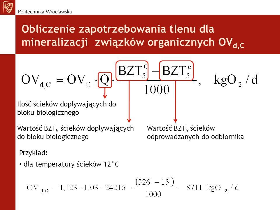 Obliczenie zapotrzebowania tlenu dla mineralizacji związków organicznych OV d,C Ilość ścieków dopływających do bloku biologicznego Wartość BZT 5 ścieków dopływających do bloku biologicznego Wartość BZT 5 ścieków odprowadzanych do odbiornika dla temperatury ścieków 12°C Przykład: