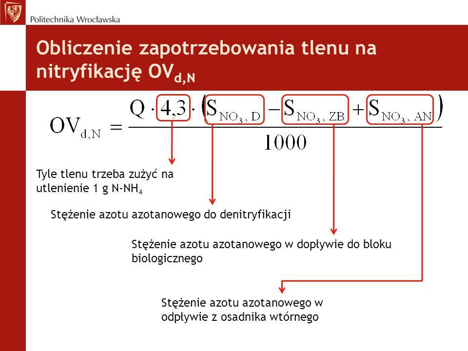 Obliczenie zapotrzebowania tlenu na nitryfikację OV d,N Tyle tlenu trzeba zużyć na utlenienie 1 g N-NH 4 Stężenie azotu azotanowego do denitryfikacji Stężenie azotu azotanowego w dopływie do bloku biologicznego Stężenie azotu azotanowego w odpływie z osadnika wtórnego