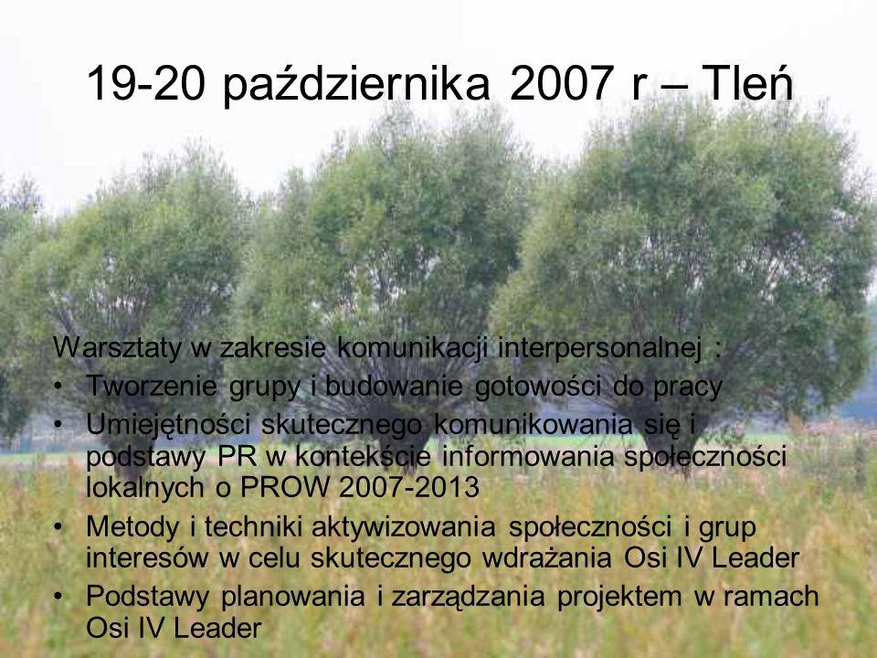 19-20 października 2007 r – Tleń Warsztaty w zakresie komunikacji interpersonalnej : Tworzenie grupy i budowanie gotowości do pracy Umiejętności skutecznego komunikowania się i podstawy PR w kontekście informowania społeczności lokalnych o PROW 2007-2013 Metody i techniki aktywizowania społeczności i grup interesów w celu skutecznego wdrażania Osi IV Leader Podstawy planowania i zarządzania projektem w ramach Osi IV Leader