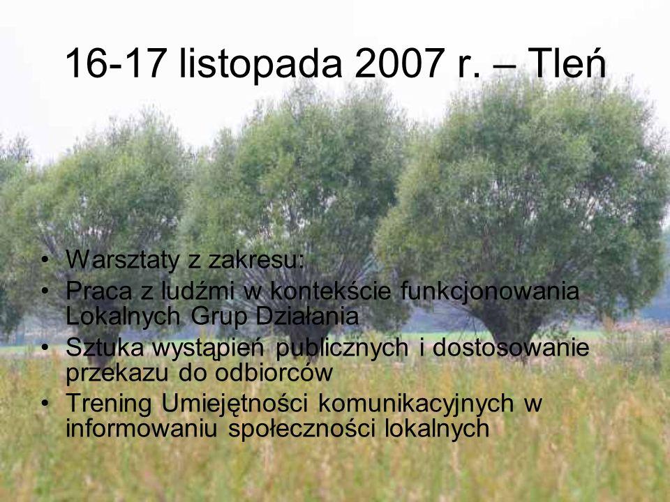 16-17 listopada 2007 r. – Tleń Warsztaty z zakresu: Praca z ludźmi w kontekście funkcjonowania Lokalnych Grup Działania Sztuka wystąpień publicznych i