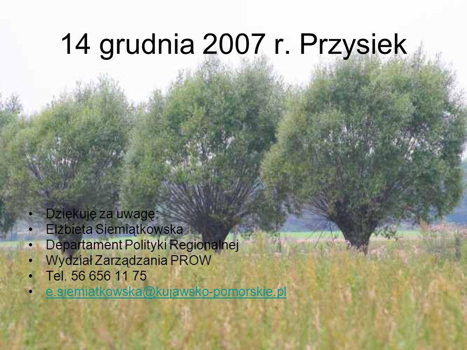 14 grudnia 2007 r. Przysiek Dziękuję za uwagę: Elżbieta Siemiątkowska Departament Polityki Regionalnej Wydział Zarządzania PROW Tel. 56 656 11 75 e.si