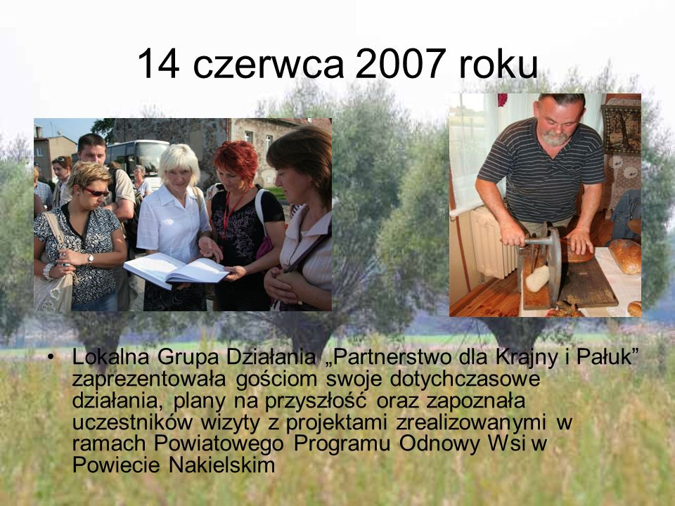 """14 czerwca 2007 roku Lokalna Grupa Działania """"Partnerstwo dla Krajny i Pałuk zaprezentowała gościom swoje dotychczasowe działania, plany na przyszłość oraz zapoznała uczestników wizyty z projektami zrealizowanymi w ramach Powiatowego Programu Odnowy Wsi w Powiecie Nakielskim"""