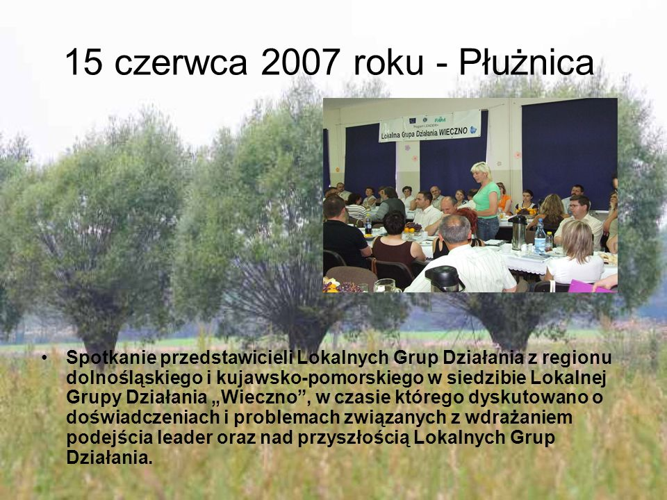 """15 czerwca 2007 roku - Płużnica Spotkanie przedstawicieli Lokalnych Grup Działania z regionu dolnośląskiego i kujawsko-pomorskiego w siedzibie Lokalnej Grupy Działania """"Wieczno , w czasie którego dyskutowano o doświadczeniach i problemach związanych z wdrażaniem podejścia leader oraz nad przyszłością Lokalnych Grup Działania."""