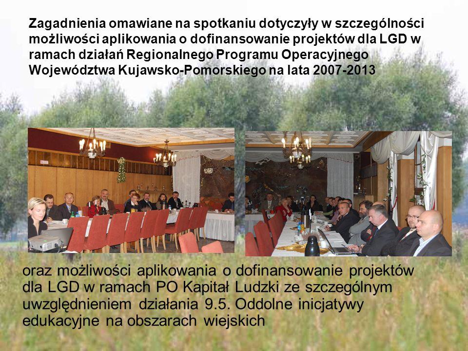 Zagadnienia omawiane na spotkaniu dotyczyły w szczególności możliwości aplikowania o dofinansowanie projektów dla LGD w ramach działań Regionalnego Programu Operacyjnego Województwa Kujawsko-Pomorskiego na lata 2007-2013 oraz możliwości aplikowania o dofinansowanie projektów dla LGD w ramach PO Kapitał Ludzki ze szczególnym uwzględnieniem działania 9.5.