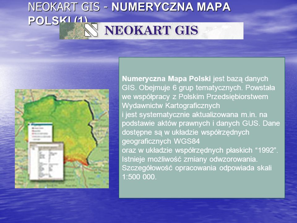 NEOKART GIS - NUMERYCZNA MAPA POLSKI (1) Numeryczna Mapa Polski jest bazą danych GIS. Obejmuje 6 grup tematycznych. Powstała we współpracy z Polskim P