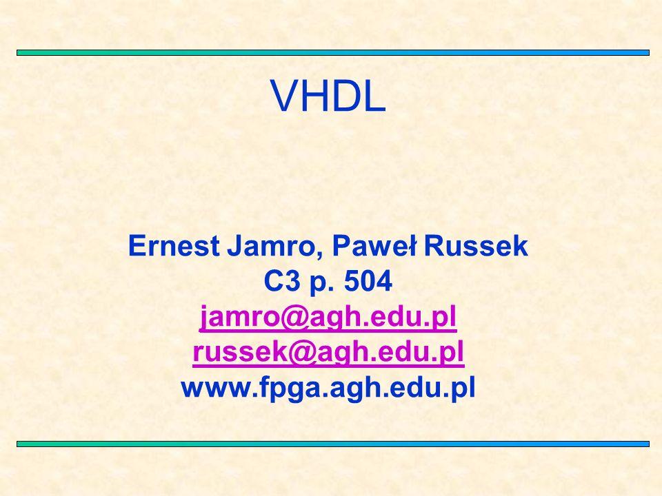 VHDL Ernest Jamro, Paweł Russek C3 p. 504 jamro@agh.edu.pl russek@agh.edu.pl www.fpga.agh.edu.pl jamro@agh.edu.pl russek@agh.edu.pl