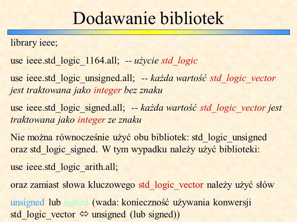 Dodawanie bibliotek library ieee; use ieee.std_logic_1164.all; -- użycie std_logic use ieee.std_logic_unsigned.all; -- każda wartość std_logic_vector jest traktowana jako integer bez znaku use ieee.std_logic_signed.all; -- każda wartość std_logic_vector jest traktowana jako integer ze znaku Nie można równocześnie użyć obu bibliotek: std_logic_unsigned oraz std_logic_signed.