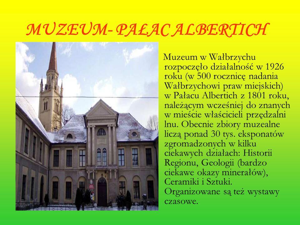 MUZEUM- PAŁAC ALBERTICH Muzeum w Wałbrzychu rozpoczęło działalność w 1926 roku (w 500 rocznicę nadania Wałbrzychowi praw miejskich) w Pałacu Albertich z 1801 roku, należącym wcześniej do znanych w mieście właścicieli przędzalni lnu.