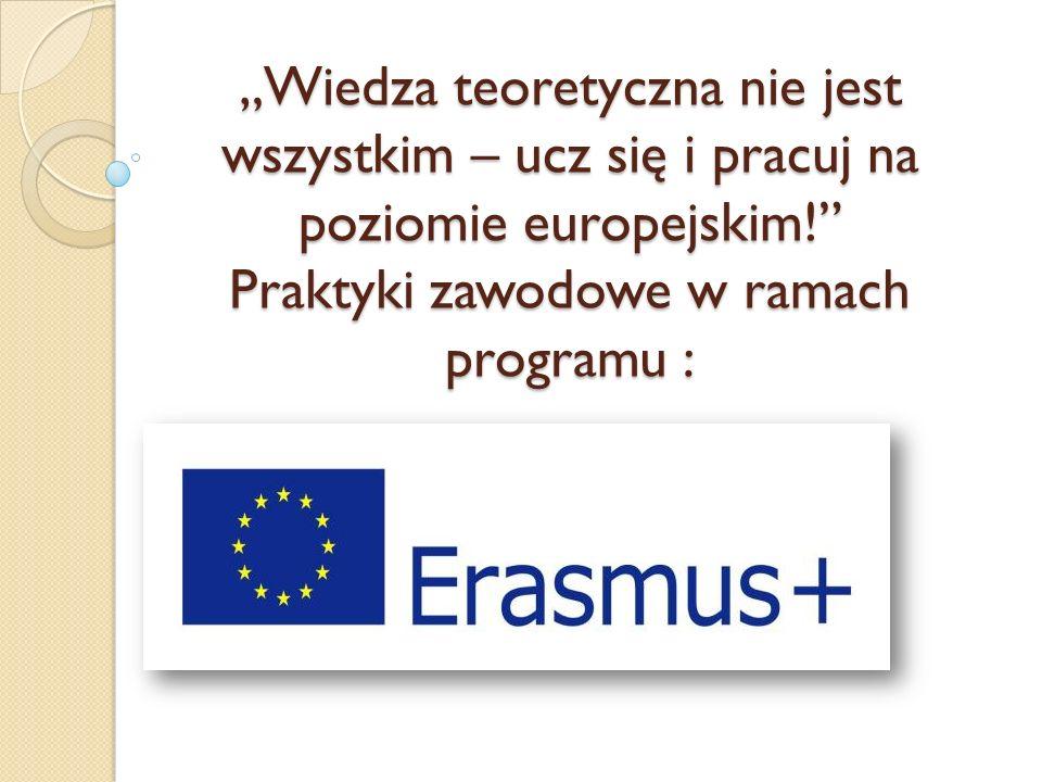 """""""Wiedza teoretyczna nie jest wszystkim – ucz się i pracuj na poziomie europejskim! Praktyki zawodowe w ramach programu :"""