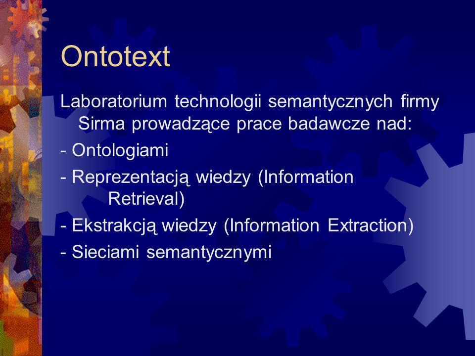 Ontotext Laboratorium technologii semantycznych firmy Sirma prowadzące prace badawcze nad: - Ontologiami - Reprezentacją wiedzy (Information Retrieval) - Ekstrakcją wiedzy (Information Extraction) - Sieciami semantycznymi