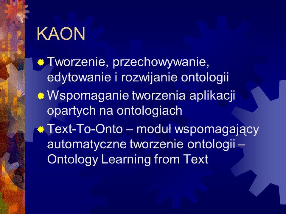 KAON  Tworzenie, przechowywanie, edytowanie i rozwijanie ontologii  Wspomaganie tworzenia aplikacji opartych na ontologiach  Text-To-Onto – moduł wspomagający automatyczne tworzenie ontologii – Ontology Learning from Text