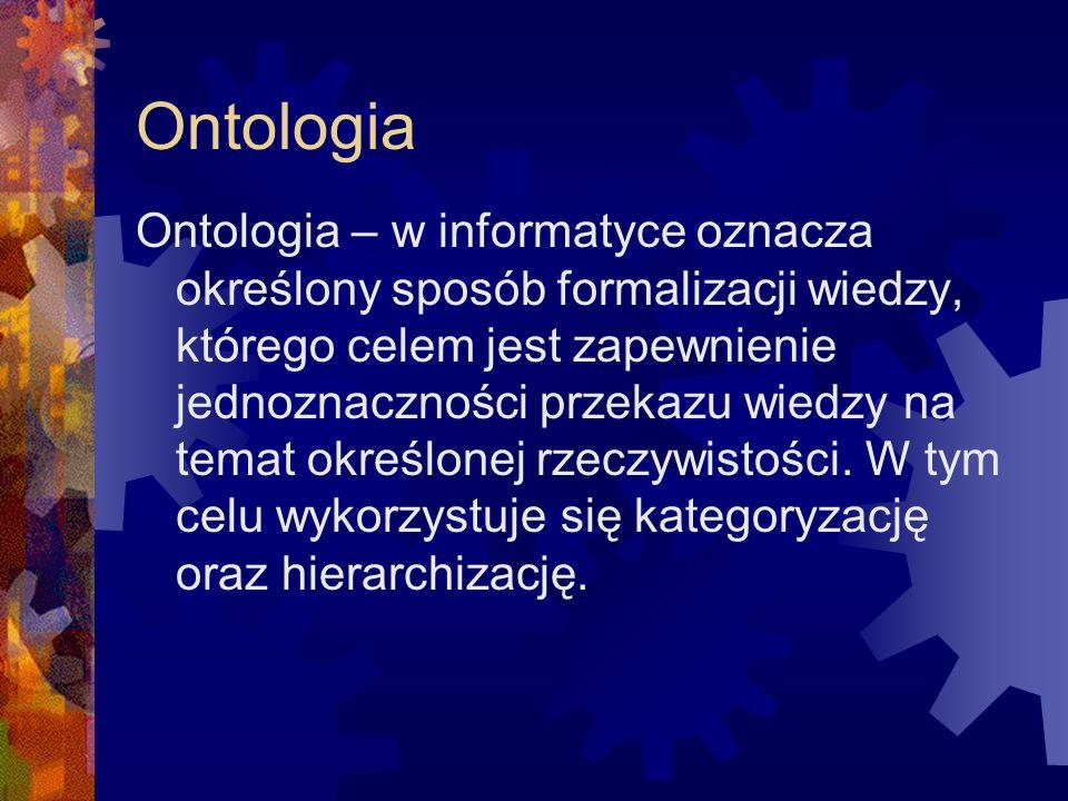 Ontologia Ontologia – w informatyce oznacza określony sposób formalizacji wiedzy, którego celem jest zapewnienie jednoznaczności przekazu wiedzy na te
