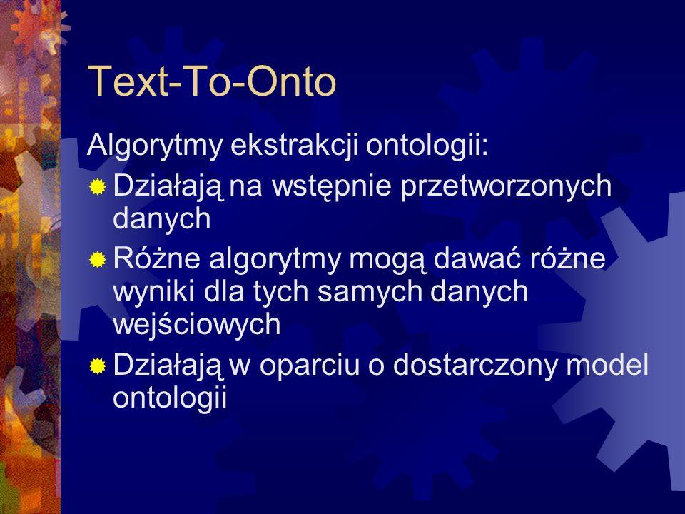 Text-To-Onto Algorytmy ekstrakcji ontologii:  Działają na wstępnie przetworzonych danych  Różne algorytmy mogą dawać różne wyniki dla tych samych danych wejściowych  Działają w oparciu o dostarczony model ontologii