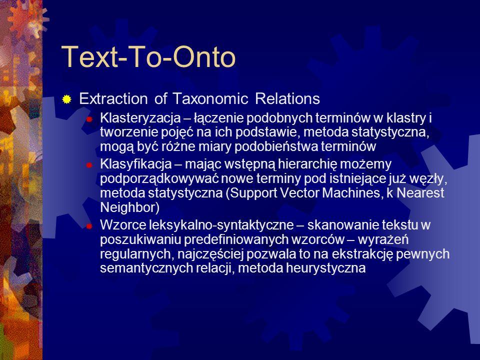 Text-To-Onto  Extraction of Taxonomic Relations  Klasteryzacja – łączenie podobnych terminów w klastry i tworzenie pojęć na ich podstawie, metoda statystyczna, mogą być różne miary podobieństwa terminów  Klasyfikacja – mając wstępną hierarchię możemy podporządkowywać nowe terminy pod istniejące już węzły, metoda statystyczna (Support Vector Machines, k Nearest Neighbor)  Wzorce leksykalno-syntaktyczne – skanowanie tekstu w poszukiwaniu predefiniowanych wzorców – wyrażeń regularnych, najczęściej pozwala to na ekstrakcję pewnych semantycznych relacji, metoda heurystyczna
