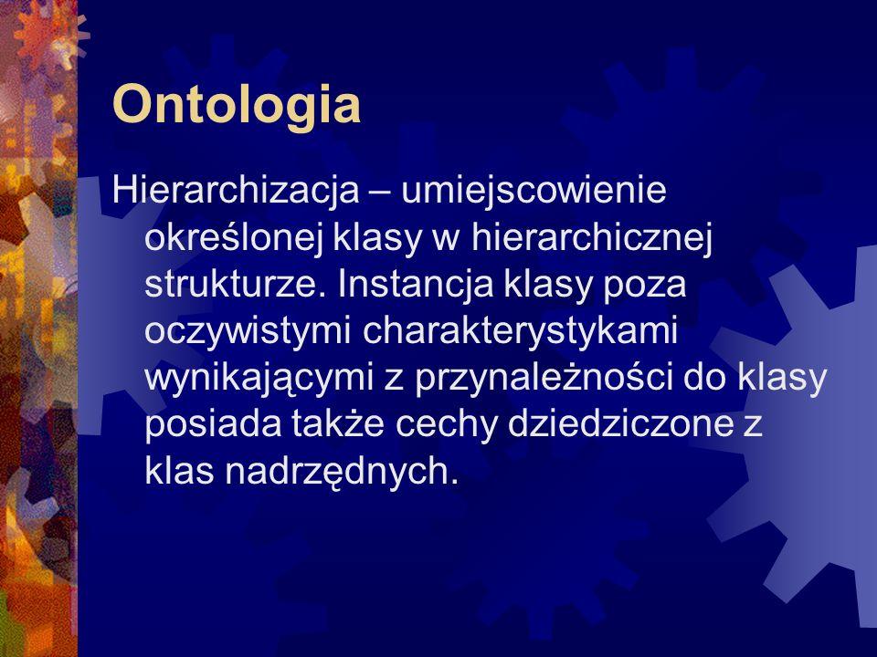 Ontologie Języki: - RDF (Resource Description Framework) - OWL (Web Ontology Language)  OWL Lite  OWL DL (rozszerzenie OWL Lite)  OWL Full (rozszerzenie OWL DL) - DAML (DARPA Agent Markup Language)