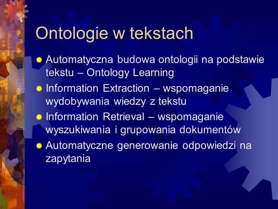 KAON Text-To-Onto Komponenty:  Zarządzanie ontologią: manualna obsługa ontologii – zarządzanie istniejącymi ontologiami, przeglądanie, modyfikacja, sprawdzanie poprawności  Przetwarzanie zasobów: zestaw narzędzi do wstępnej obróbki dostarczonych tekstów wejściowych  Biblioteka algorytmów: zestaw algorytmów do ekstrakcji informacji zgodnie z dostarczonym modelem ontologii  Moduł organizacyjny: pozwala na interakcję z innymi komponentami, np.
