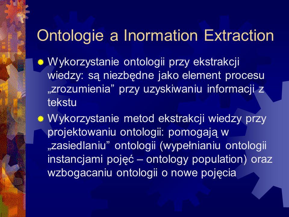 """Ontologie a Inormation Extraction  Wykorzystanie ontologii przy ekstrakcji wiedzy: są niezbędne jako element procesu """"zrozumienia przy uzyskiwaniu informacji z tekstu  Wykorzystanie metod ekstrakcji wiedzy przy projektowaniu ontologii: pomogają w """"zasiedlaniu ontologii (wypełnianiu ontologii instancjami pojęć – ontology population) oraz wzbogacaniu ontologii o nowe pojęcia"""