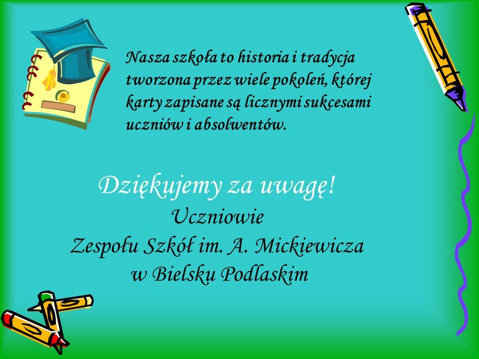 Dziękujemy za uwagę! Uczniowie Zespołu Szkół im. A. Mickiewicza w Bielsku Podlaskim Nasza szkoła to historia i tradycja tworzona przez wiele pokoleń,