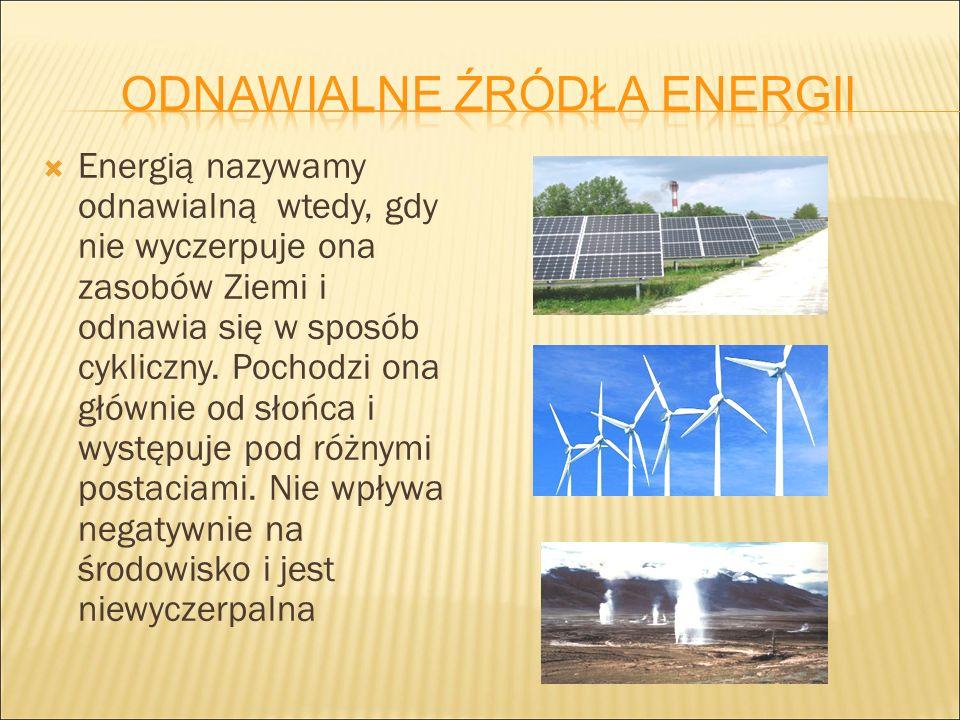  Energią nazywamy odnawialną wtedy, gdy nie wyczerpuje ona zasobów Ziemi i odnawia się w sposób cykliczny. Pochodzi ona głównie od słońca i występuje