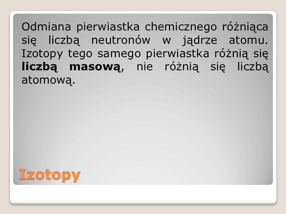 Izotopy Odmiana pierwiastka chemicznego różniąca się liczbą neutronów w jądrze atomu. Izotopy tego samego pierwiastka różnią się liczbą masową, nie ró