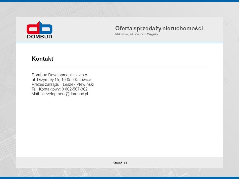 Strona 13 Kontakt Dombud Development sp. z o.o ul. Drzymały 15, 40-059 Katowice Prezes zarządu - Leszek Plewiński Tel. Kontaktowy: 0 602-507-382 Mail