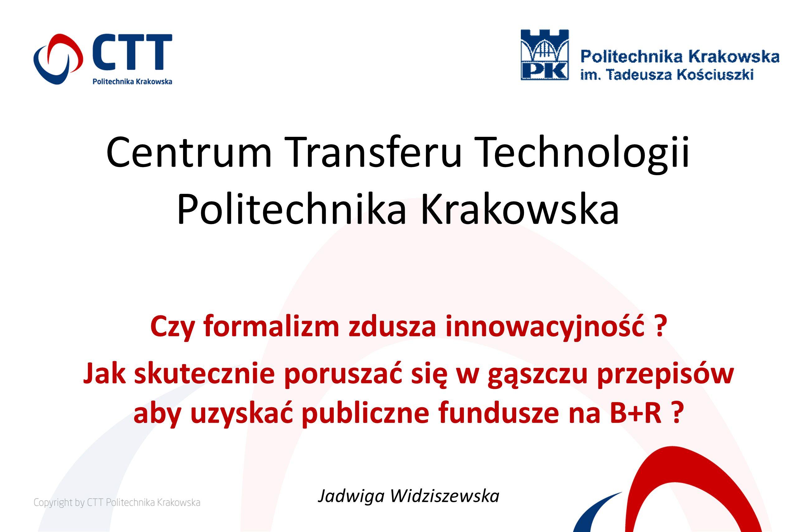 Centrum Transferu Technologii Politechnika Krakowska Czy formalizm zdusza innowacyjność ? Jak skutecznie poruszać się w gąszczu przepisów aby uzyskać