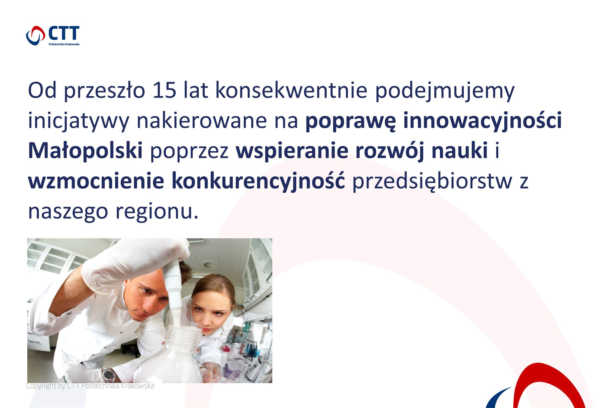 Od przeszło 15 lat konsekwentnie podejmujemy inicjatywy nakierowane na poprawę innowacyjności Małopolski poprzez wspieranie rozwój nauki i wzmocnienie