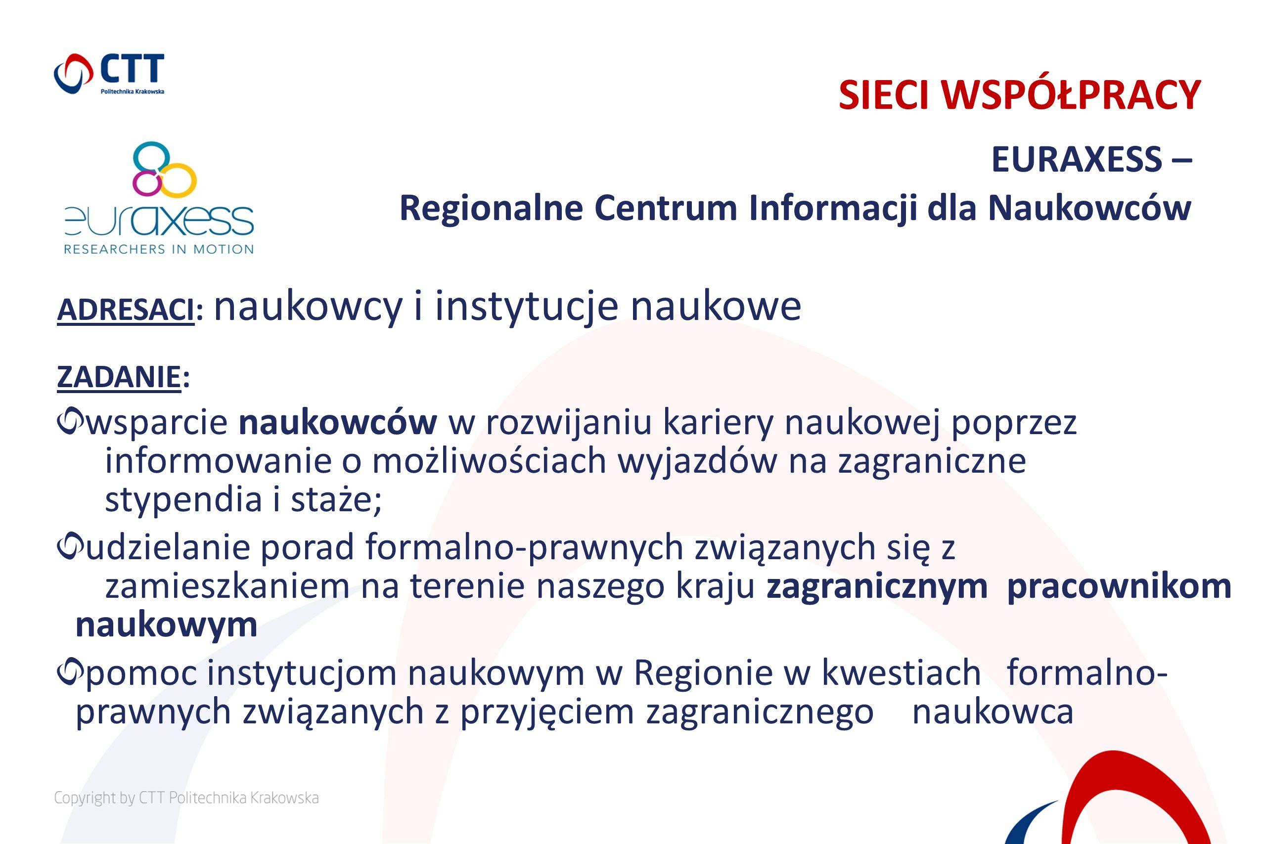 EURAXESS – Regionalne Centrum Informacji dla Naukowców SIECI WSPÓŁPRACY ADRESACI: naukowcy i instytucje naukowe ZADANIE: wsparcie naukowców w rozwijan