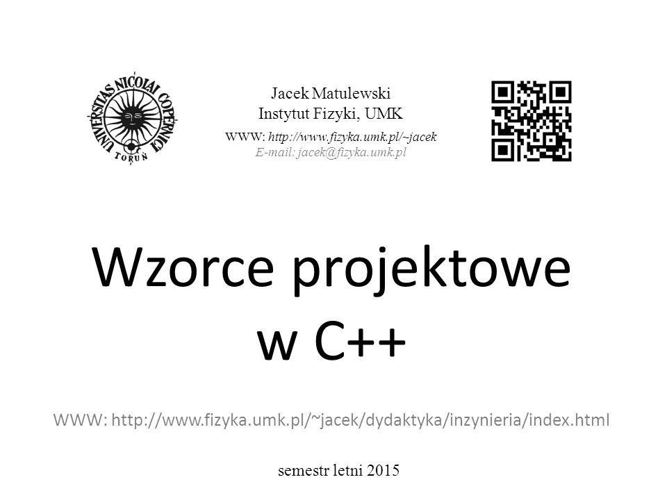 Wzorce projektowe w C++ WWW: http://www.fizyka.umk.pl/~jacek/dydaktyka/inzynieria/index.html Jacek Matulewski Instytut Fizyki, UMK WWW: http://www.fizyka.umk.pl/~jacek E-mail: jacek@fizyka.umk.pl semestr letni 2015