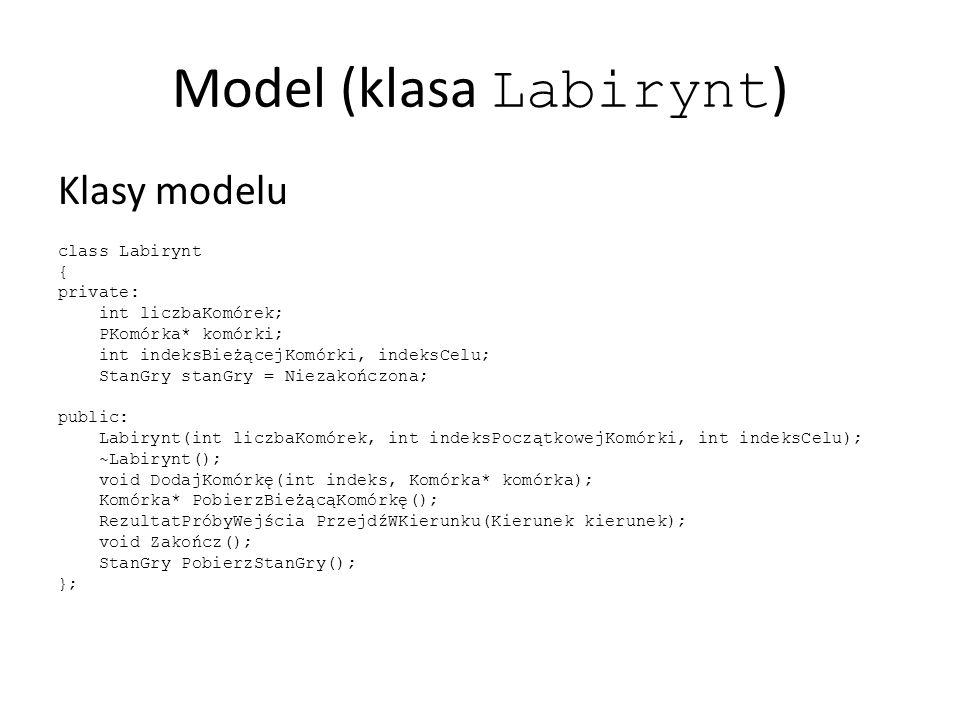 Model (klasa Labirynt ) Klasy modelu class Labirynt { private: int liczbaKomórek; PKomórka* komórki; int indeksBieżącejKomórki, indeksCelu; StanGry stanGry = Niezakończona; public: Labirynt(int liczbaKomórek, int indeksPoczątkowejKomórki, int indeksCelu); ~Labirynt(); void DodajKomórkę(int indeks, Komórka* komórka); Komórka* PobierzBieżącąKomórkę(); RezultatPróbyWejścia PrzejdźWKierunku(Kierunek kierunek); void Zakończ(); StanGry PobierzStanGry(); };