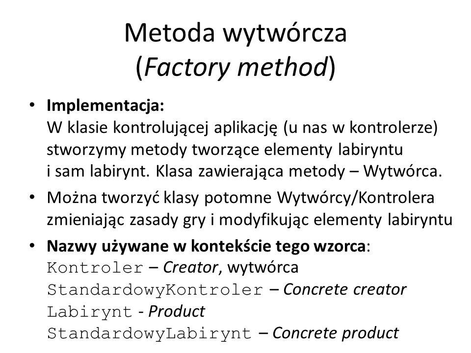 Metoda wytwórcza (Factory method) Implementacja: W klasie kontrolującej aplikację (u nas w kontrolerze) stworzymy metody tworzące elementy labiryntu i sam labirynt.