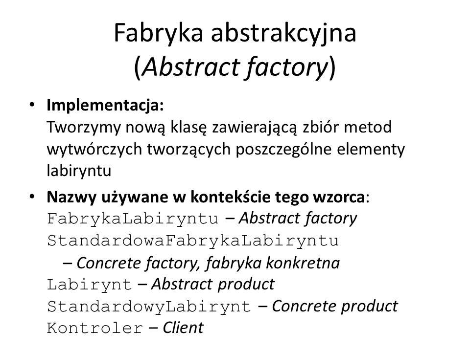 Fabryka abstrakcyjna (Abstract factory) Implementacja: Tworzymy nową klasę zawierającą zbiór metod wytwórczych tworzących poszczególne elementy labiry