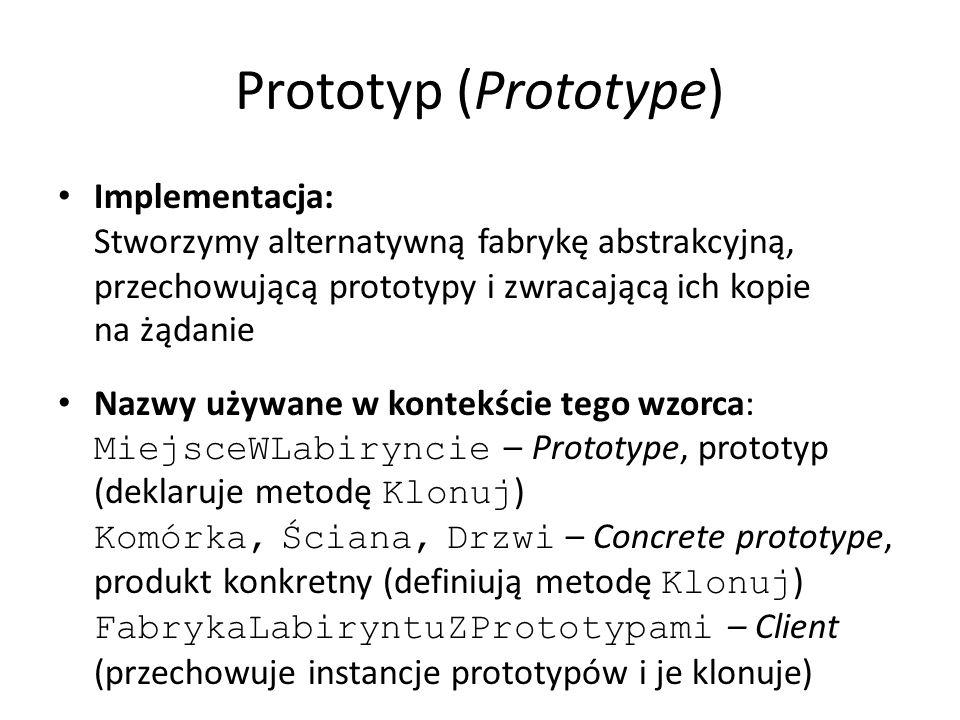 Prototyp (Prototype) Implementacja: Stworzymy alternatywną fabrykę abstrakcyjną, przechowującą prototypy i zwracającą ich kopie na żądanie Nazwy używane w kontekście tego wzorca: MiejsceWLabiryncie – Prototype, prototyp (deklaruje metodę Klonuj ) Komórka, Ściana, Drzwi – Concrete prototype, produkt konkretny (definiują metodę Klonuj ) FabrykaLabiryntuZPrototypami – Client (przechowuje instancje prototypów i je klonuje)
