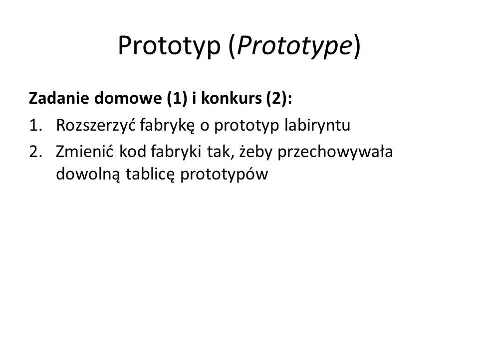 Prototyp (Prototype) Zadanie domowe (1) i konkurs (2): 1.Rozszerzyć fabrykę o prototyp labiryntu 2.Zmienić kod fabryki tak, żeby przechowywała dowolną tablicę prototypów