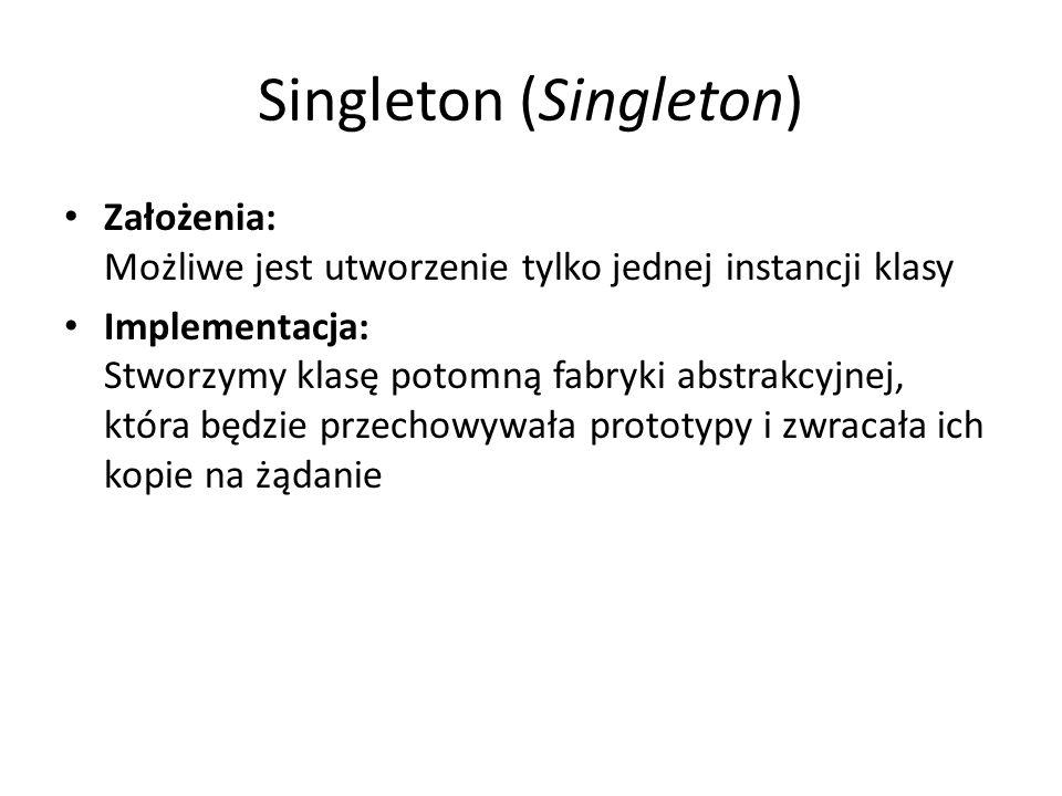 Singleton (Singleton) Założenia: Możliwe jest utworzenie tylko jednej instancji klasy Implementacja: Stworzymy klasę potomną fabryki abstrakcyjnej, która będzie przechowywała prototypy i zwracała ich kopie na żądanie