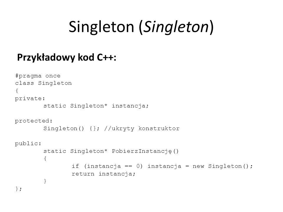 Singleton (Singleton) Przykładowy kod C++: #pragma once class Singleton { private: static Singleton* instancja; protected: Singleton() {}; //ukryty konstruktor public: static Singleton* PobierzInstancję() { if (instancja == 0) instancja = new Singleton(); return instancja; } };