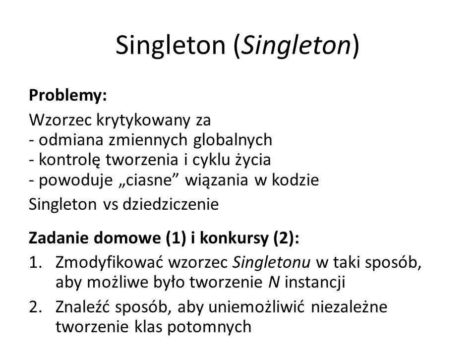 """Singleton (Singleton) Problemy: Wzorzec krytykowany za - odmiana zmiennych globalnych - kontrolę tworzenia i cyklu życia - powoduje """"ciasne wiązania w kodzie Singleton vs dziedziczenie Zadanie domowe (1) i konkursy (2): 1.Zmodyfikować wzorzec Singletonu w taki sposób, aby możliwe było tworzenie N instancji 2.Znaleźć sposób, aby uniemożliwić niezależne tworzenie klas potomnych"""