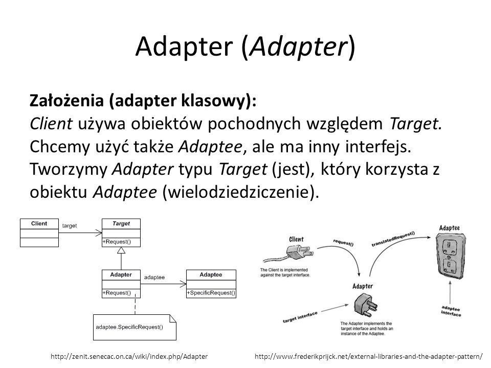 Adapter (Adapter) Założenia (adapter klasowy): Client używa obiektów pochodnych względem Target. Chcemy użyć także Adaptee, ale ma inny interfejs. Two