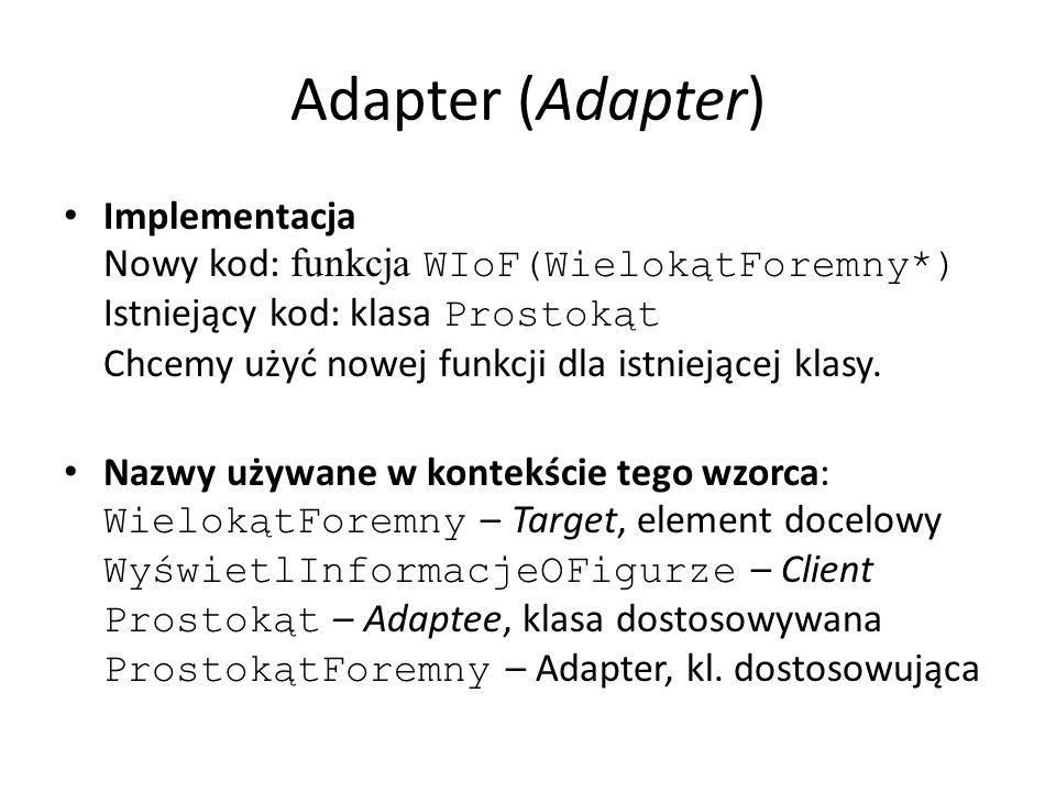 Adapter (Adapter) Implementacja Nowy kod: funkcja WIoF(WielokątForemny*) Istniejący kod: klasa Prostokąt Chcemy użyć nowej funkcji dla istniejącej kla