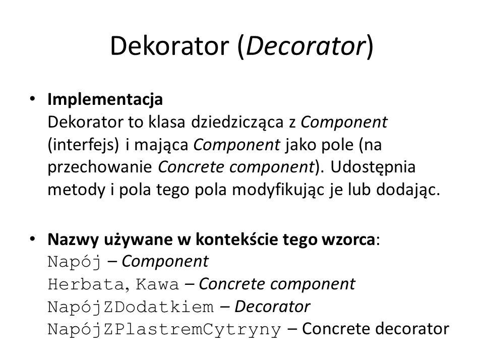 Dekorator (Decorator) Implementacja Dekorator to klasa dziedzicząca z Component (interfejs) i mająca Component jako pole (na przechowanie Concrete com