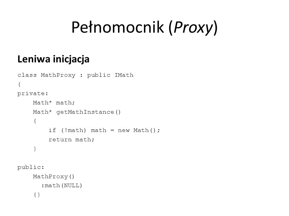 Pełnomocnik (Proxy) Leniwa inicjacja class MathProxy : public IMath { private: Math* math; Math* getMathInstance() { if (!math) math = new Math(); return math; } public: MathProxy() :math(NULL) {}