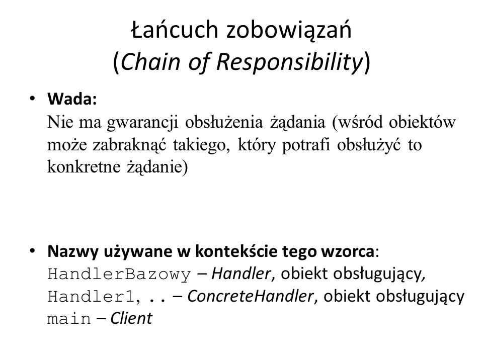 Łańcuch zobowiązań (Chain of Responsibility) Wada: Nie ma gwarancji obsłużenia żądania (wśród obiektów może zabraknąć takiego, który potrafi obsłużyć to konkretne żądanie) Nazwy używane w kontekście tego wzorca: HandlerBazowy – Handler, obiekt obsługujący, Handler1,..