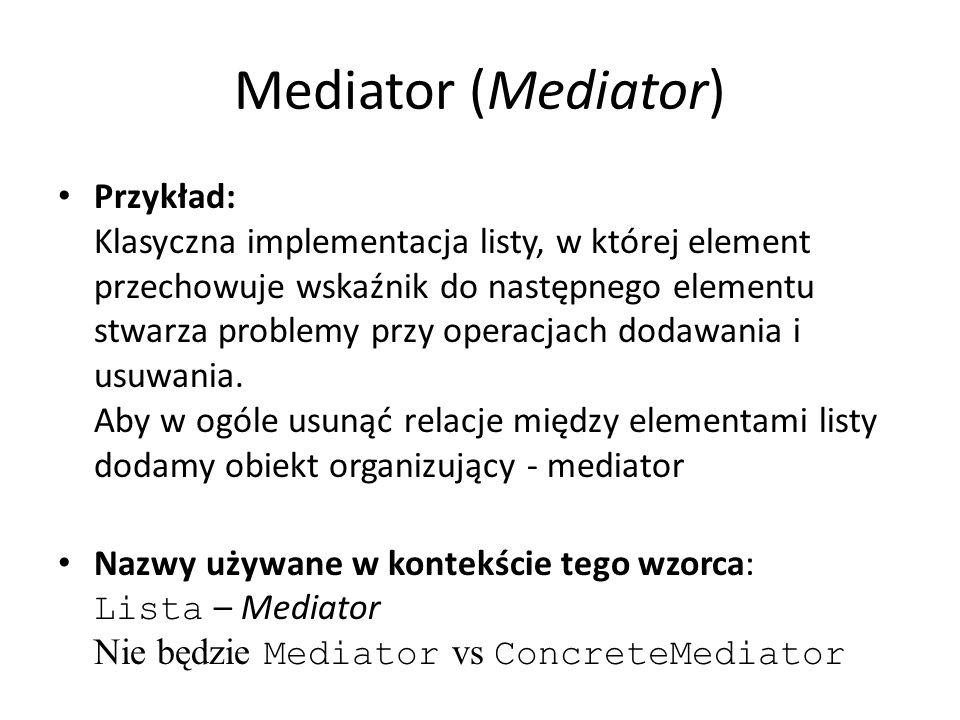 Mediator (Mediator) Przykład: Klasyczna implementacja listy, w której element przechowuje wskaźnik do następnego elementu stwarza problemy przy operacjach dodawania i usuwania.