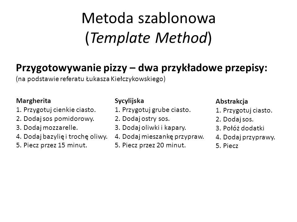 Metoda szablonowa (Template Method) Przygotowywanie pizzy – dwa przykładowe przepisy: (na podstawie referatu Łukasza Kiełczykowskiego) Margherita 1. P