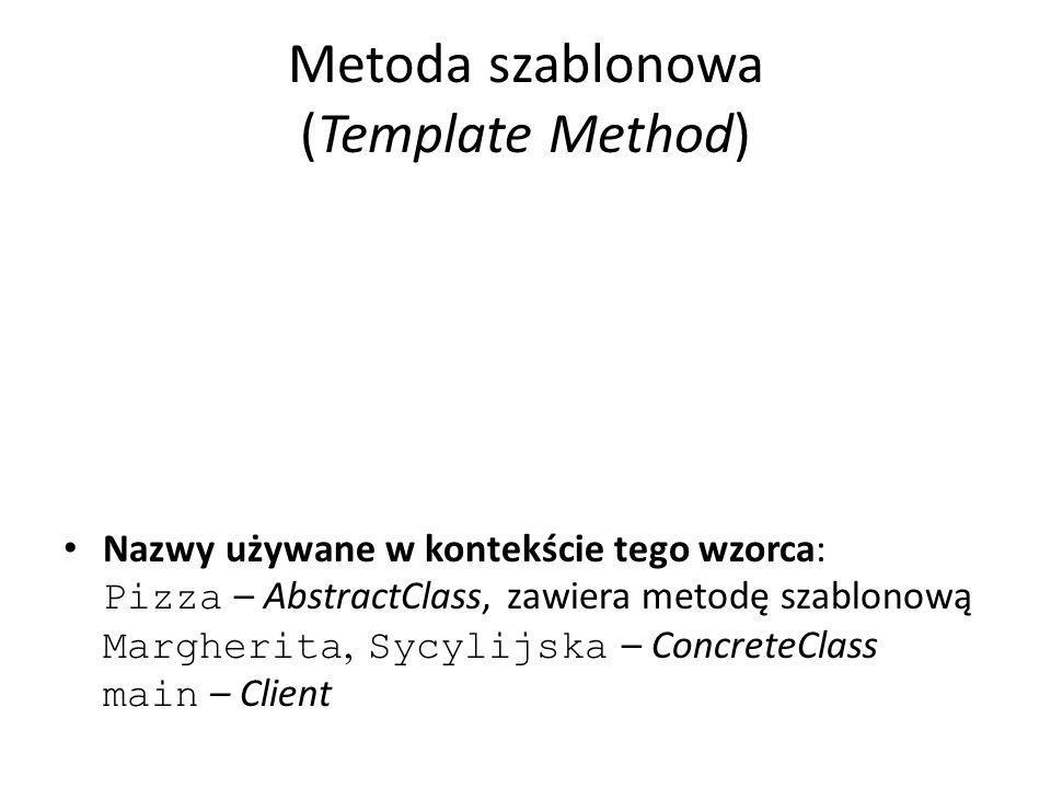 Metoda szablonowa (Template Method) Nazwy używane w kontekście tego wzorca: Pizza – AbstractClass, zawiera metodę szablonową Margherita, Sycylijska – ConcreteClass main – Client